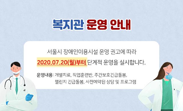 서울시 장애인이용시설 운영 권고에 따라 우리 2020.07.20(월)부터 단계적 운영을 실시합니다.운영내용 : 개별치료, 직업훈련반, 주간보호긴급돌봄, 챌린지 긴급돌봄, 사전예약된 상담 및 프로그램