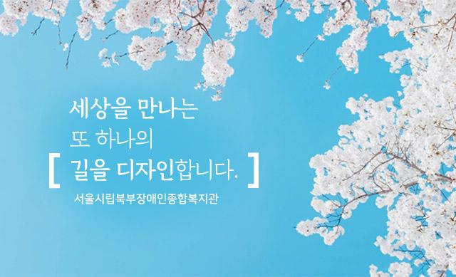 무기한 세상을 만나는 또 하나의 길을 디자인 합니다. 서울시립북부장애인종합복지관